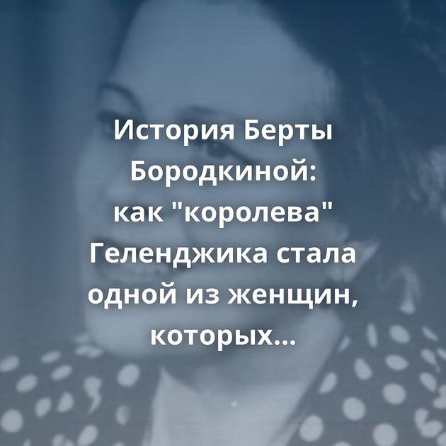 История Берты Бородкиной: как