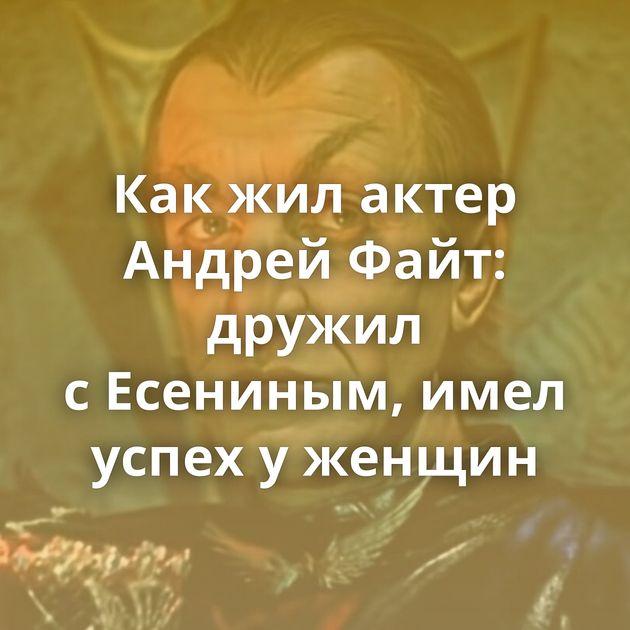Какжилактер Андрей Файт: дружил сЕсениным, имел успех уженщин
