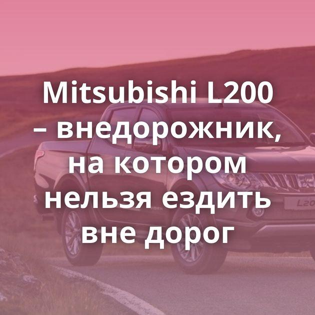 Mitsubishi L200 – внедорожник, накотором нельзя ездить внедорог