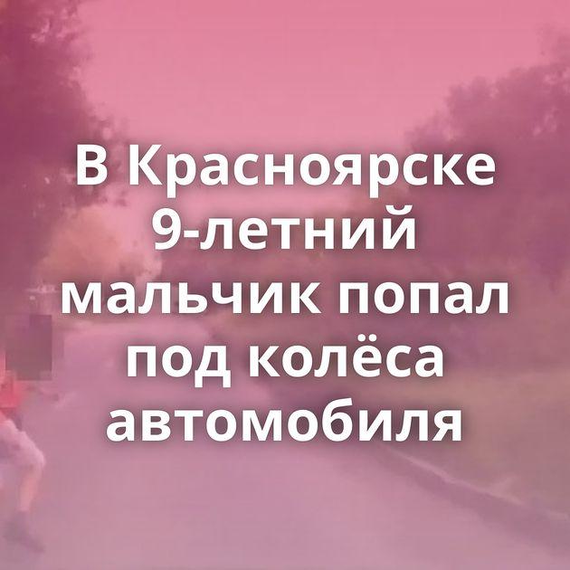 ВКрасноярске 9-летний мальчик попал подколёса автомобиля