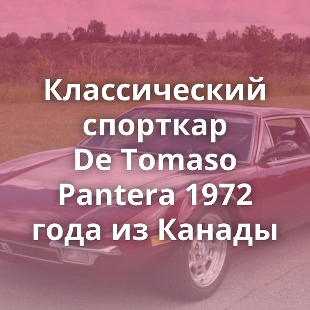 Классический спорткар DeTomaso Pantera 1972 года изКанады