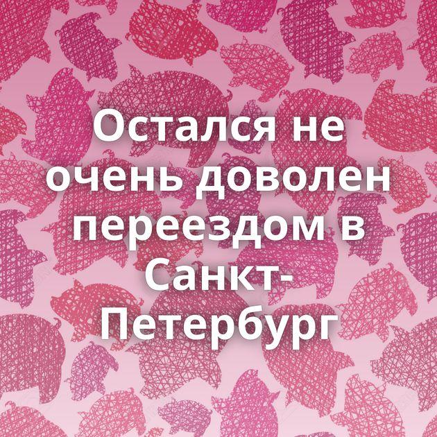 Остался не очень доволен переездом в Санкт-Петербург