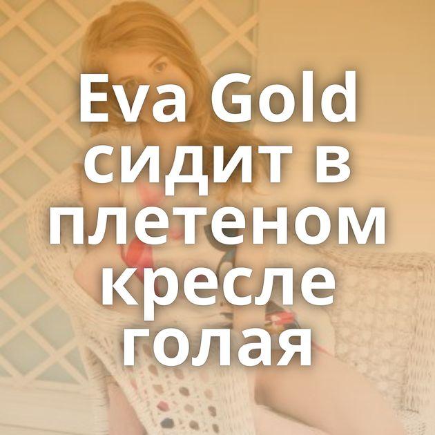 Eva Gold сидит в плетеном кресле голая