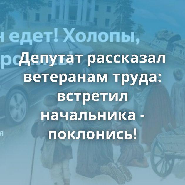 Депутат рассказал ветеранам труда: встретил начальника - поклонись!