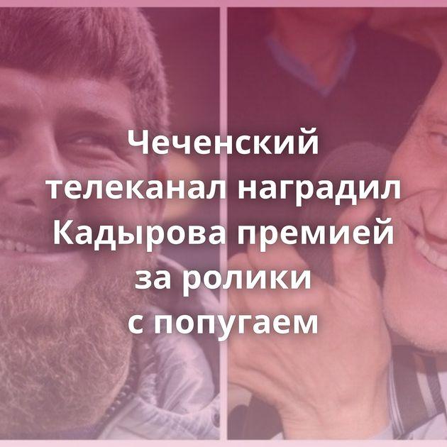 Чеченский телеканал наградил Кадырова премией заролики спопугаем