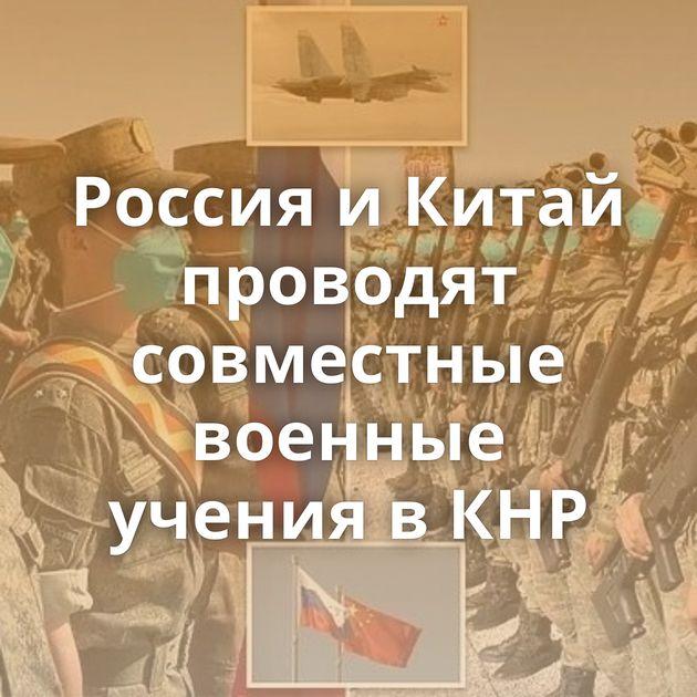 Россия иКитай проводят совместные военные учения вКНР