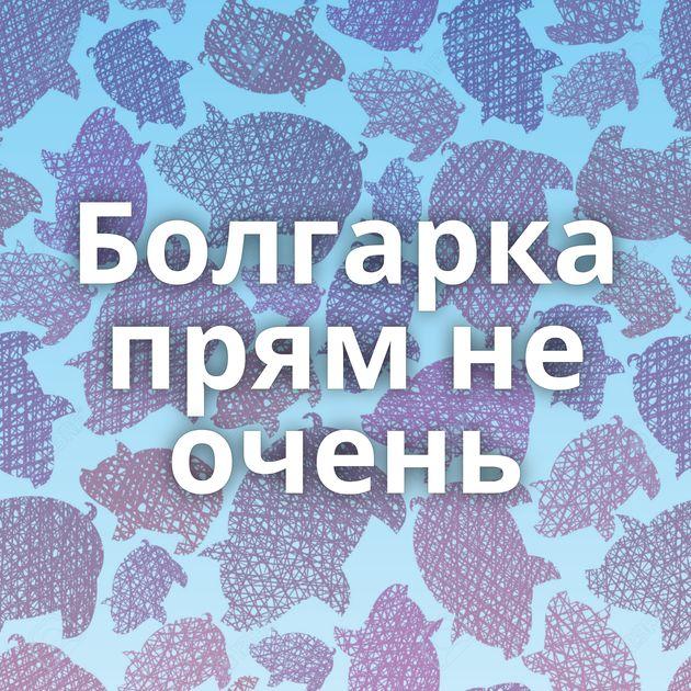 Болгарка прям не очень