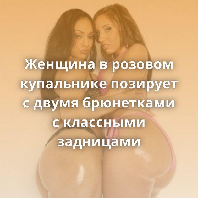 Женщина в розовом купальнике позирует с двумя брюнетками с классными задницами
