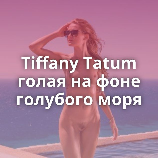 Tiffany Tatum голая на фоне голубого моря