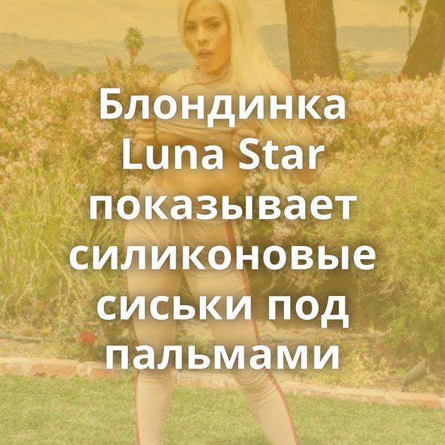 Блондинка Luna Star показывает силиконовые сиськи под пальмами