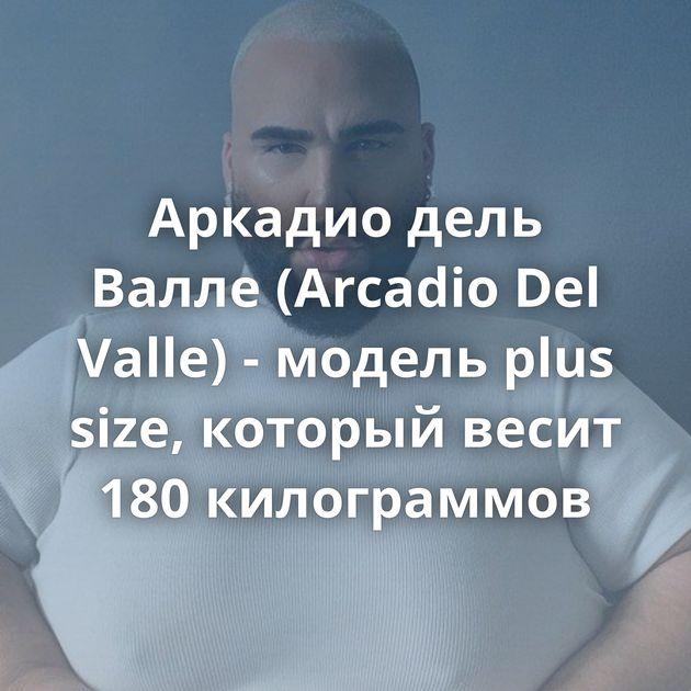 Аркадио дель Валле (Arcadio Del Valle) - модель plus size, который весит 180 килограммов