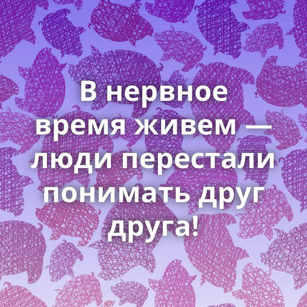 В нервное время живем — люди перестали понимать друг друга!