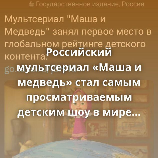 Российский мультсериал «Маша и медведь» стал самым просматриваемым детским шоу в мире Диснеевская мимика…