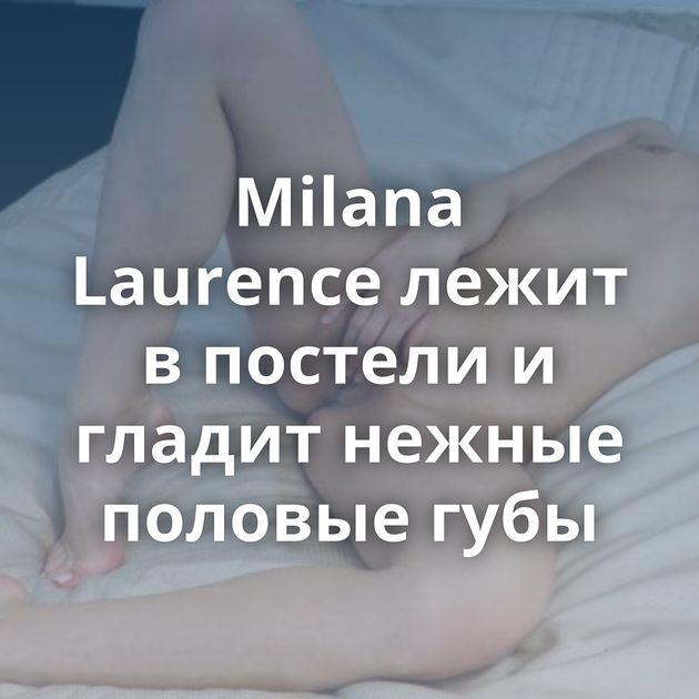 Milana Laurence лежит в постели и гладит нежные половые губы
