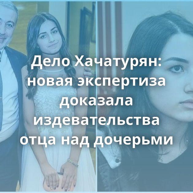 Дело Хачатурян: новая экспертиза доказала издевательства отца наддочерьми