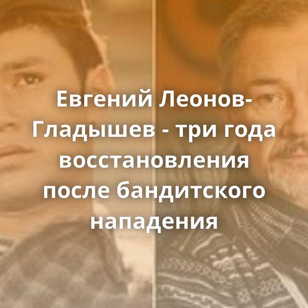 Евгений Леонов-Гладышев - тригода восстановления после бандитского нападения