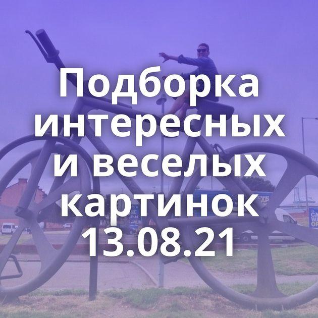 Подборка интересных и веселых картинок 13.08.21
