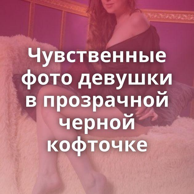 Чувственные фото девушки в прозрачной черной кофточке