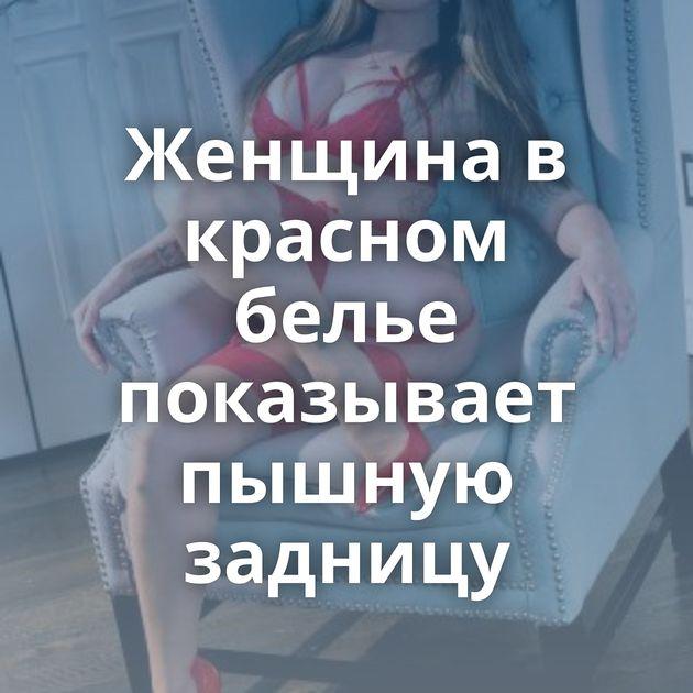 Женщина в красном белье показывает пышную задницу