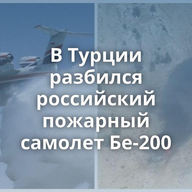 ВТурции разбился российский пожарный самолет Бе-200
