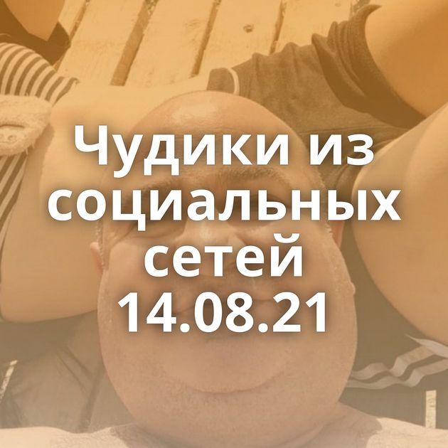 Чудики из социальных сетей 14.08.21