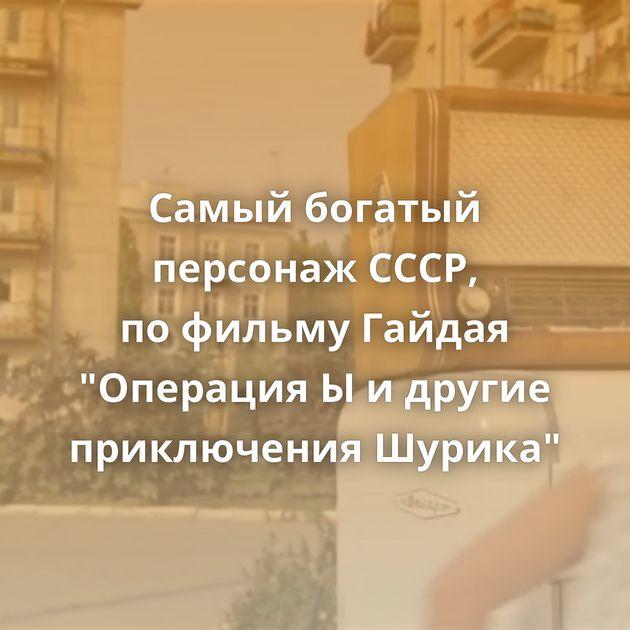 Самый богатый персонаж СССР, пофильму Гайдая