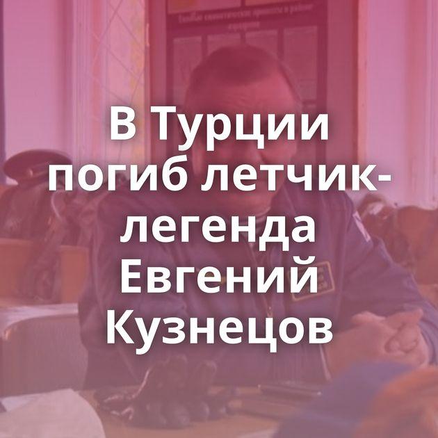 ВТурции погиб летчик-легенда Евгений Кузнецов