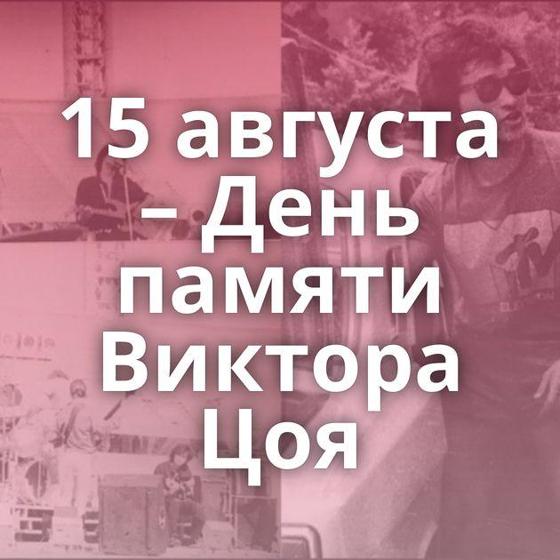 15августа – День памяти Виктора Цоя