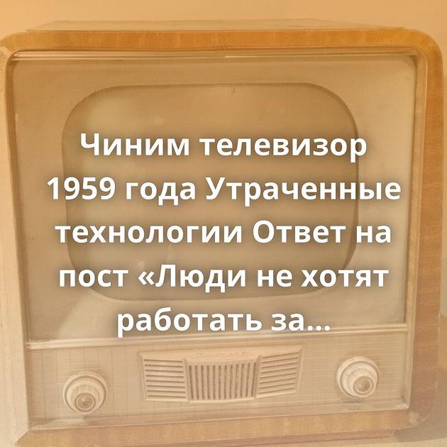 Чиним телевизор 1959 года Утраченные технологии Ответ на пост «Люди не хотят работать за 80 тысяч рублей в…
