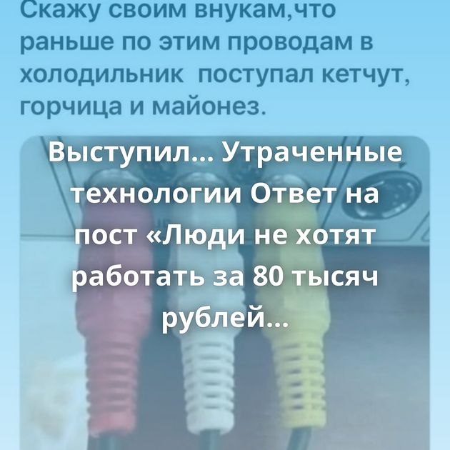 Выступил... Утраченные технологии Ответ на пост «Люди не хотят работать за 80 тысяч рублей в селе»Вот так…