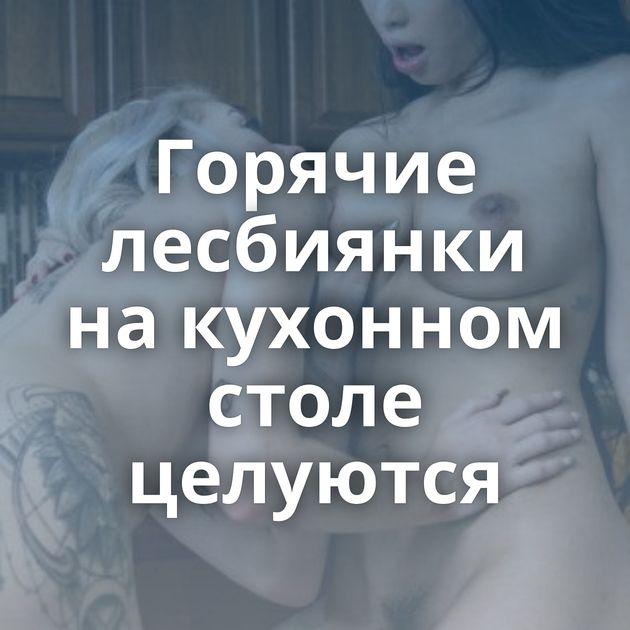 Горячие лесбиянки на кухонном столе целуются