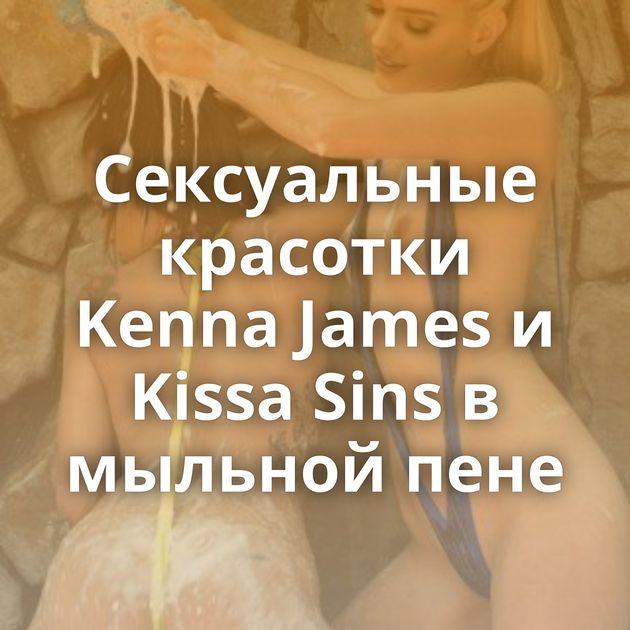 Сексуальные красотки Kenna James и Kissa Sins в мыльной пене