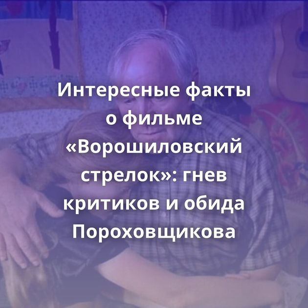 Интересные факты офильме «Ворошиловский стрелок»: гнев критиков иобида Пороховщикова