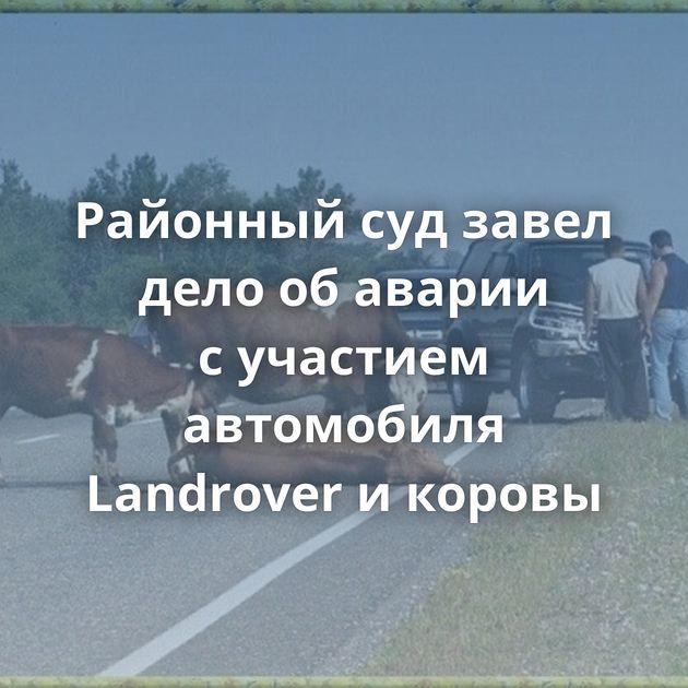 Районный судзавел дело обаварии сучастием автомобиля Landrover икоровы