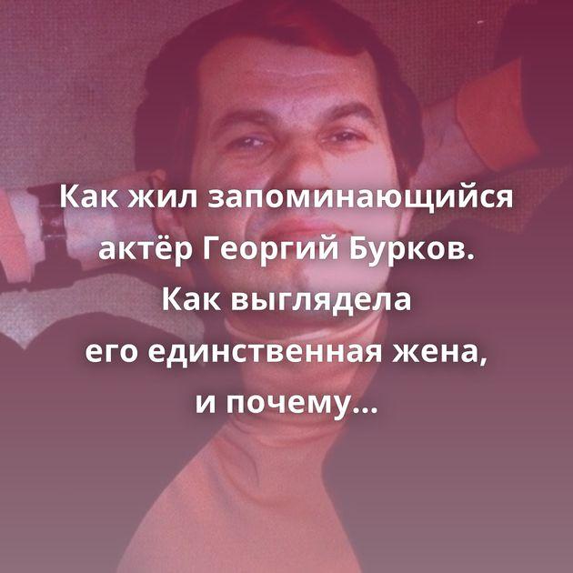 Какжилзапоминающийся актёр Георгий Бурков. Каквыглядела егоединственная жена, ипочему еёродители…