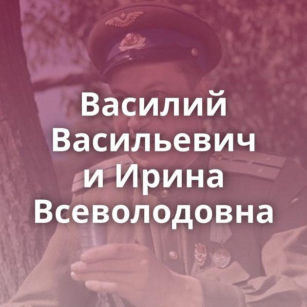 Василий Васильевич иИрина Всеволодовна
