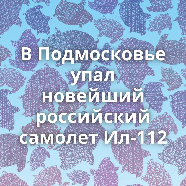 В Подмосковье упал новейший российский самолет Ил-112