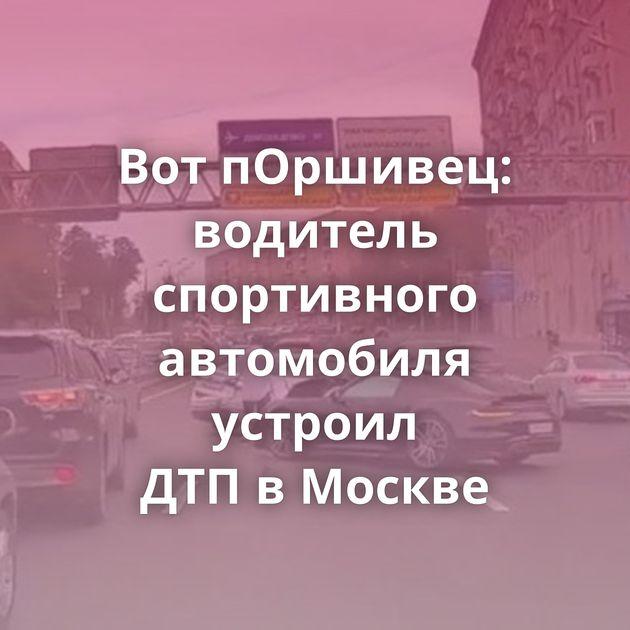 ВотпОршивец: водитель спортивного автомобиля устроил ДТПвМоскве