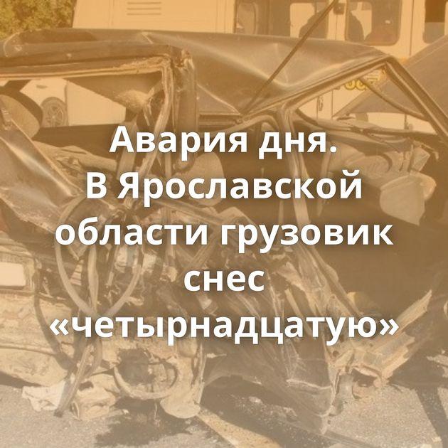 Авария дня. ВЯрославской области грузовик снес «четырнадцатую»