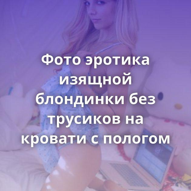 Фото эротика изящной блондинки без трусиков на кровати с пологом