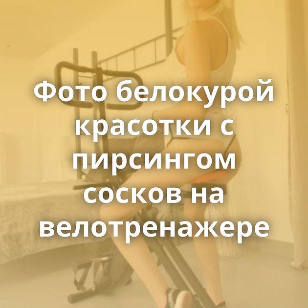 Фото белокурой красотки с пирсингом сосков на велотренажере