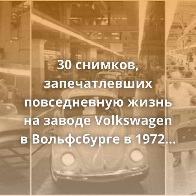 30снимков, запечатлевших повседневную жизнь назаводе Volkswagen вВольфсбурге в1972 году