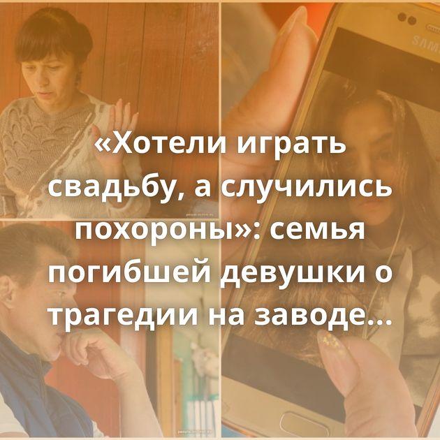 «Хотели играть свадьбу, а случились похороны»: семья погибшей девушки о трагедии на заводе в Борисов