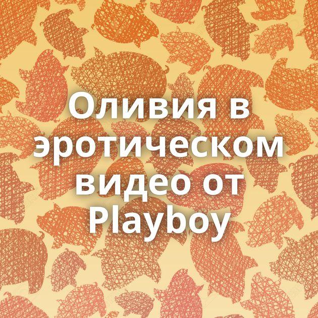 Оливия в эротическом видео от Playboy