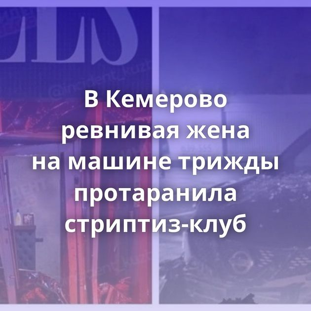ВКемерово ревнивая жена намашине трижды протаранила стриптиз-клуб