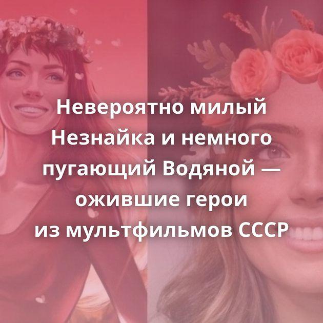 Невероятно милый Незнайка инемного пугающий Водяной— ожившие герои измультфильмов СССР