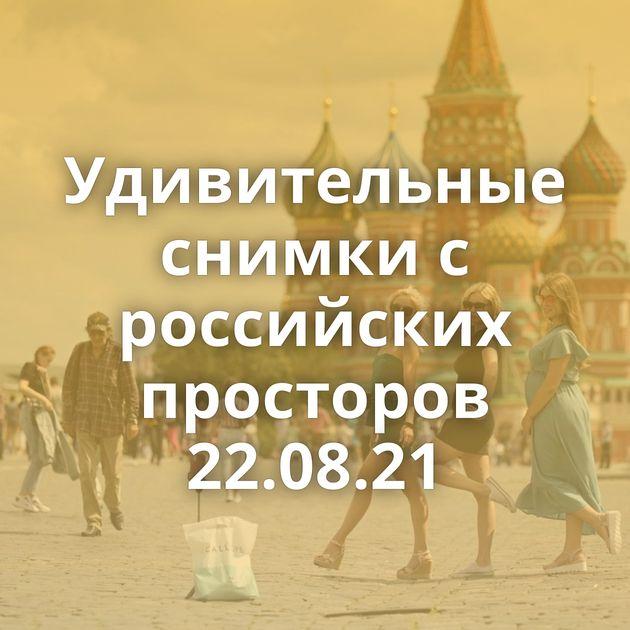 Удивительные снимки с российских просторов 22.08.21