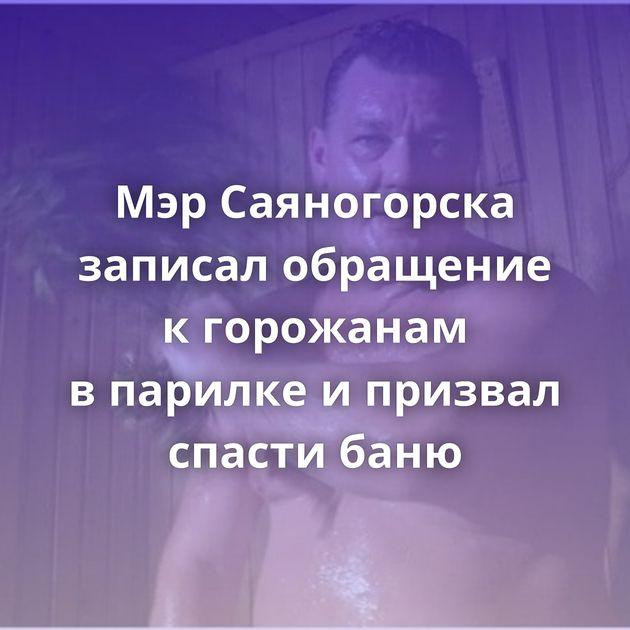 МэрСаяногорска записал обращение кгорожанам впарилке ипризвал спасти баню