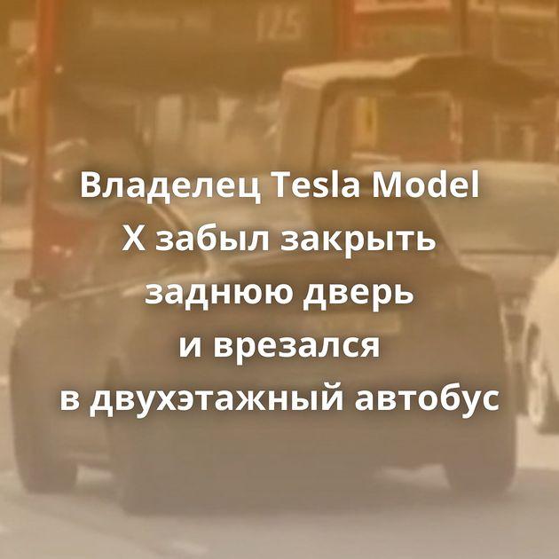 Владелец Tesla Model Xзабыл закрыть заднюю дверь иврезался вдвухэтажный автобус