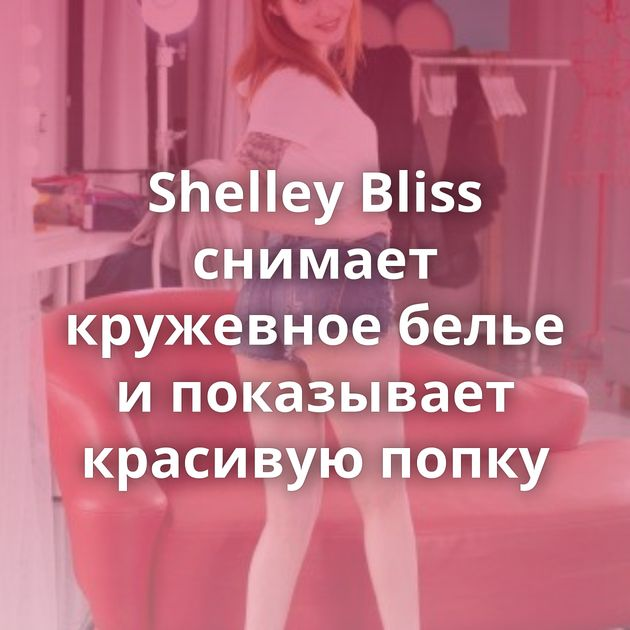 Shelley Bliss снимает кружевное белье и показывает красивую попку